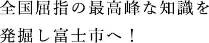 全国屈指の最高峰な知識を発掘し富士市へ!。